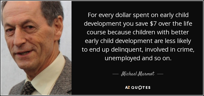 For every dollar spent on early child development you save $7 over the life course because children with better early child development are less likely to end up delinquent, involved in crime, unemployed and so on. - Michael Marmot