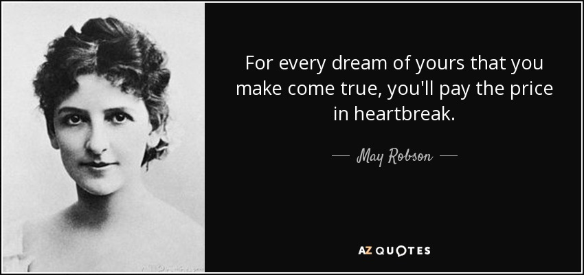 For every dream of yours that you make come true, you'll pay the price in heartbreak. - May Robson