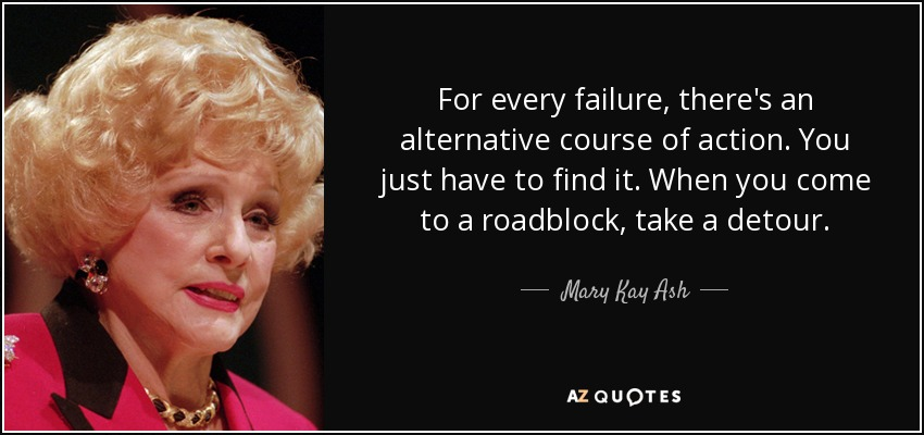 For every failure, there's an alternative course of action. You just have to find it. When you come to a roadblock, take a detour. - Mary Kay Ash