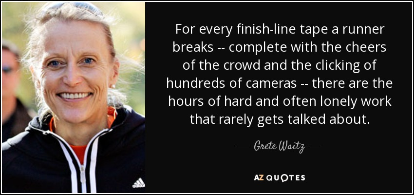 For every finish-line tape a runner breaks -- complete with the cheers of the crowd and the clicking of hundreds of cameras -- there are the hours of hard and often lonely work that rarely gets talked about. - Grete Waitz