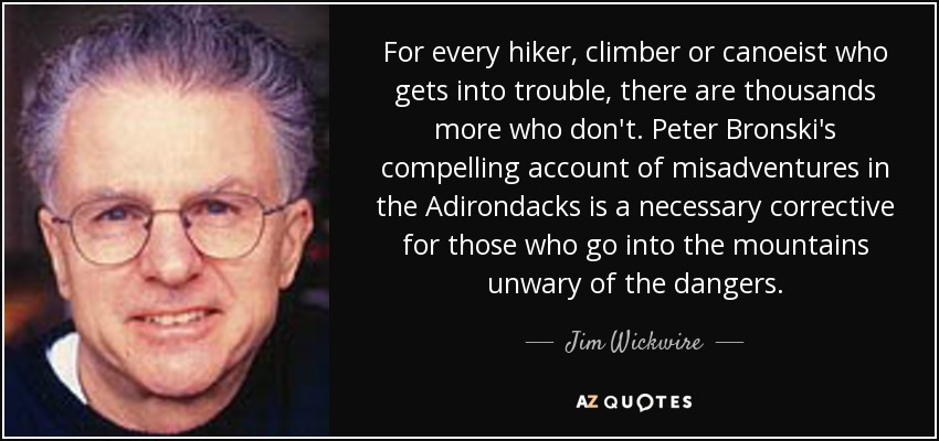 For every hiker, climber or canoeist who gets into trouble, there are thousands more who don't. Peter Bronski's compelling account of misadventures in the Adirondacks is a necessary corrective for those who go into the mountains unwary of the dangers. - Jim Wickwire