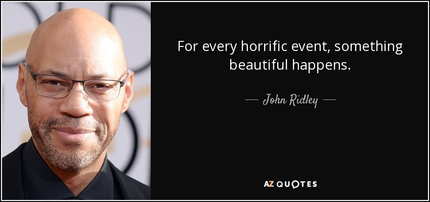 For every horrific event, something beautiful happens. - John Ridley