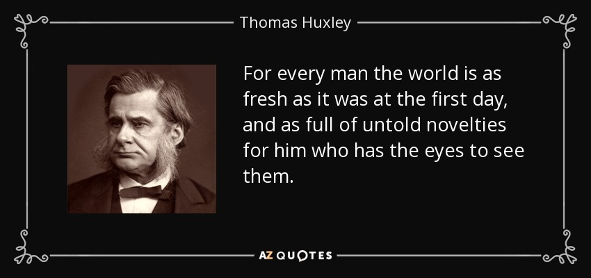 For every man the world is as fresh as it was at the first day, and as full of untold novelties for him who has the eyes to see them. - Thomas Huxley