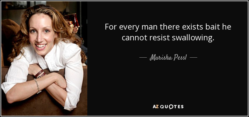 For every man there exists bait he cannot resist swallowing. - Marisha Pessl