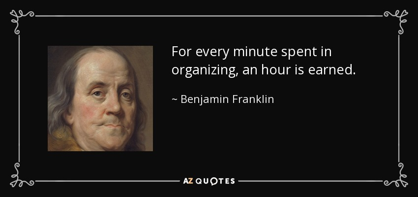 For every minute spent in organizing, an hour is earned. - Benjamin Franklin