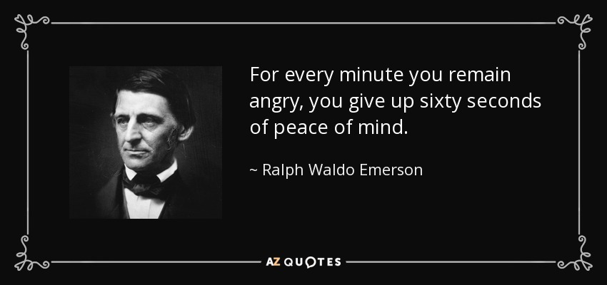 For every minute you remain angry, you give up sixty seconds of peace of mind. - Ralph Waldo Emerson