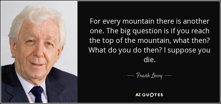 For every mountain there is another one. The big question is if you reach the top of the mountain, what then? What do you do then? I suppose you die. - Frank Lowy