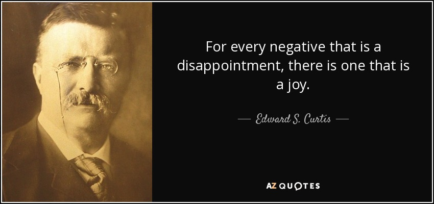 For every negative that is a disappointment, there is one that is a joy. - Edward S. Curtis