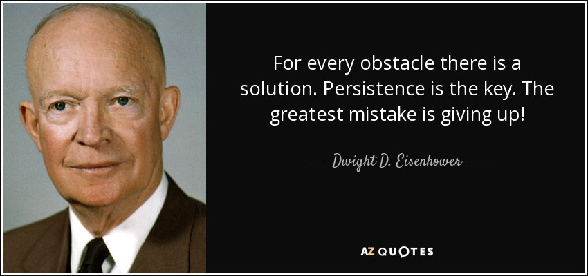 For every obstacle there is a solution. Persistence is the key. The greatest mistake is giving up! - Dwight D. Eisenhower