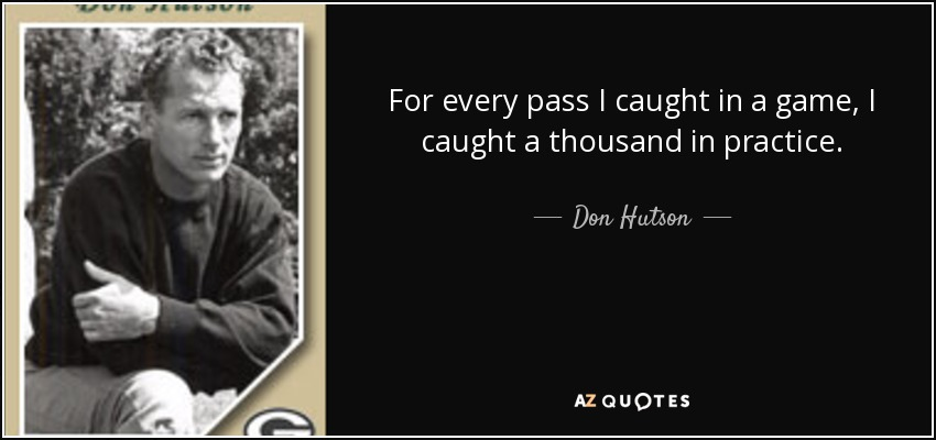 For every pass I caught in a game, I caught a thousand in practice. - Don Hutson