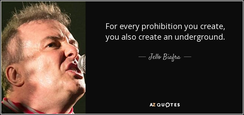 For every prohibition you create, you also create an underground. - Jello Biafra
