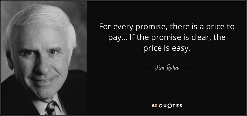 For every promise, there is a price to pay... If the promise is clear, the price is easy... - Jim Rohn
