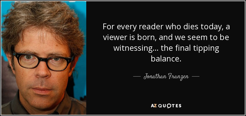 For every reader who dies today, a viewer is born, and we seem to be witnessing . . . the final tipping balance. - Jonathan Franzen