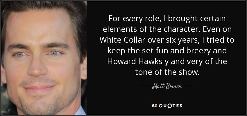 For every role, I brought certain elements of the character. Even on White Collar over six years, I tried to keep the set fun and breezy and Howard Hawks-y and very of the tone of the show. - Matt Bomer