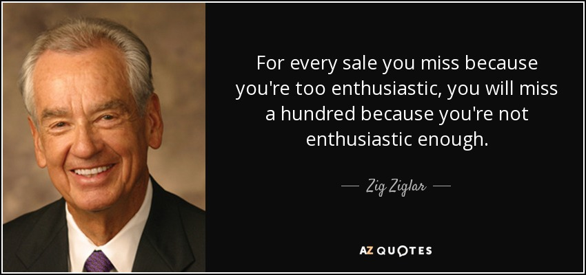For every sale you miss because you're too enthusiastic, you will miss a hundred because you're not enthusiastic enough. - Zig Ziglar