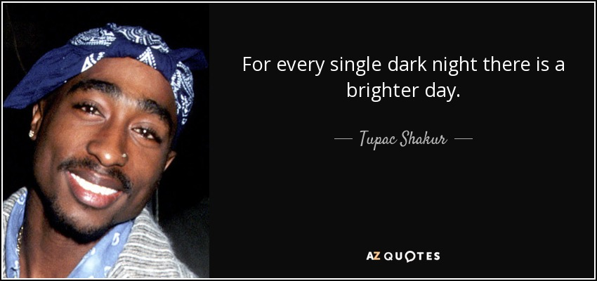 For every single dark night there is a brighter day. - Tupac Shakur