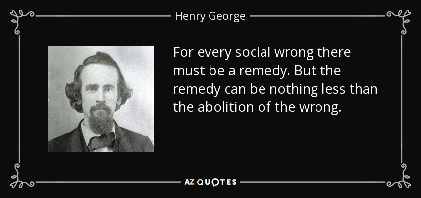 For every social wrong there must be a remedy. But the remedy can be nothing less than the abolition of the wrong. - Henry George
