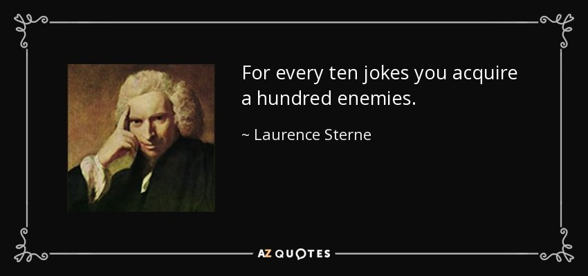 For every ten jokes you acquire a hundred enemies. - Laurence Sterne