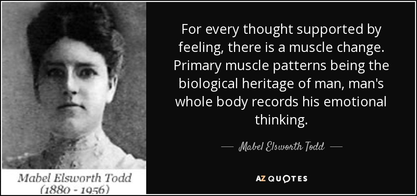 For every thought supported by feeling, there is a muscle change. Primary muscle patterns being the biological heritage of man, man's whole body records his emotional thinking. - Mabel Elsworth Todd