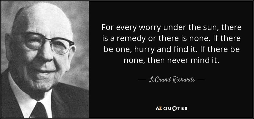 For every worry under the sun, there is a remedy or there is none. If there be one, hurry and find it. If there be none, then never mind it. - LeGrand Richards
