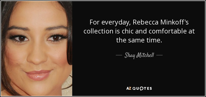 For everyday, Rebecca Minkoff's collection is chic and comfortable at the same time. - Shay Mitchell