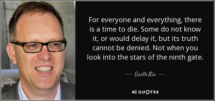 For everyone and everything, there is a time to die. Some do not know it, or would delay it, but its truth cannot be denied. Not when you look into the stars of the ninth gate. - Garth Nix