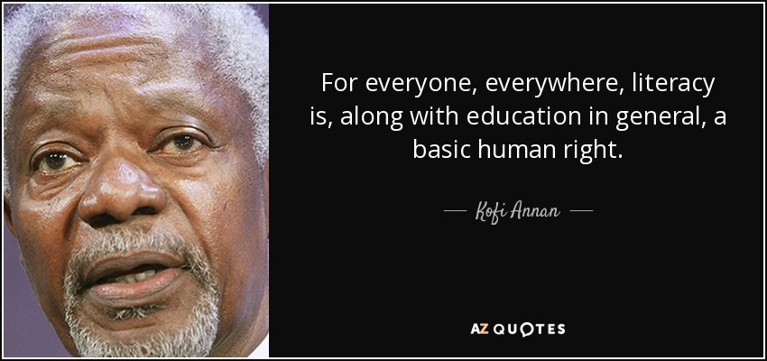 For everyone, everywhere, literacy is, along with education in general, a basic human right. - Kofi Annan