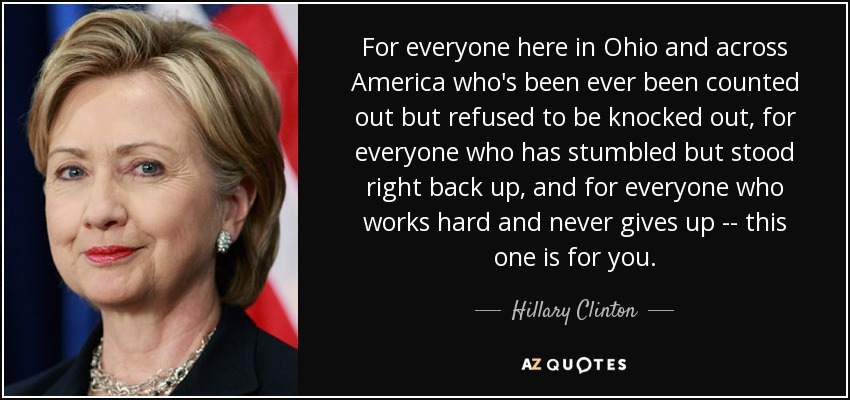 For everyone here in Ohio and across America who's been ever been counted out but refused to be knocked out, for everyone who has stumbled but stood right back up, and for everyone who works hard and never gives up -- this one is for you. - Hillary Clinton