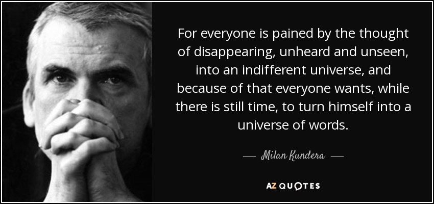 For everyone is pained by the thought of disappearing, unheard and unseen, into an indifferent universe, and because of that everyone wants, while there is still time, to turn himself into a universe of words. - Milan Kundera