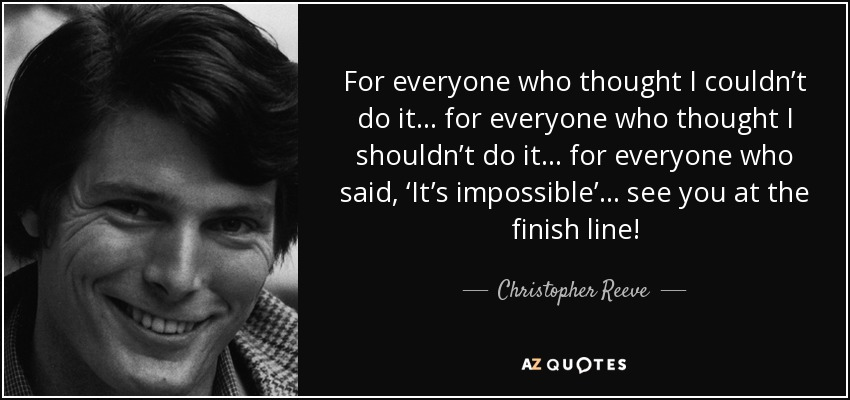 For everyone who thought I couldn't do it… for everyone who thought I shouldn't do it… for everyone who said, 'It's impossible'… see you at the finish line! - Christopher Reeve