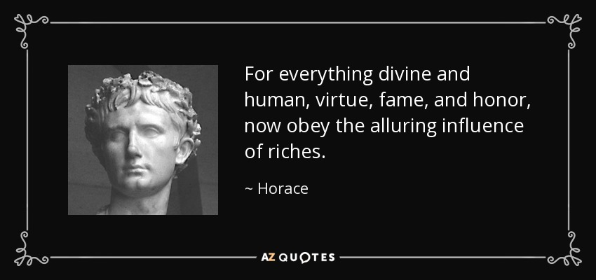 For everything divine and human, virtue, fame, and honor, now obey the alluring influence of riches. - Horace