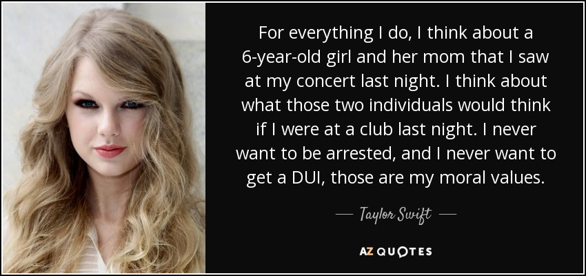 For everything I do, I think about a 6-year-old girl and her mom that I saw at my concert last night. I think about what those two individuals would think if I were at a club last night. I never want to be arrested, and I never want to get a DUI, those are my moral values. - Taylor Swift