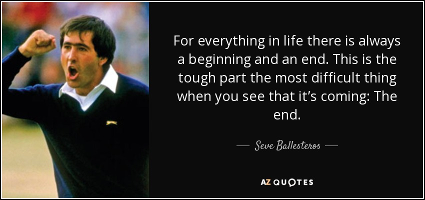 For everything in life there is always a beginning and an end. This is the tough part the most difficult thing when you see that it's coming: The end. - Seve Ballesteros