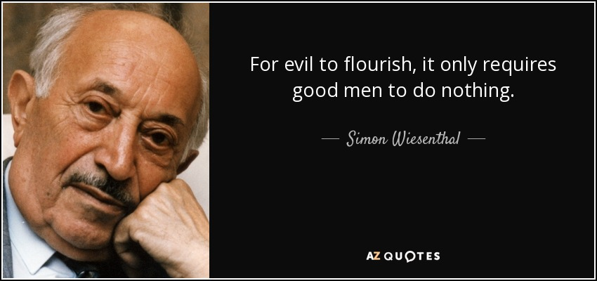 For evil to flourish, it only requires good men to do nothing. - Simon Wiesenthal