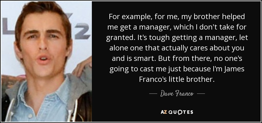 For example, for me, my brother helped me get a manager, which I don't take for granted. It's tough getting a manager, let alone one that actually cares about you and is smart. But from there, no one's going to cast me just because I'm James Franco's little brother. - Dave Franco
