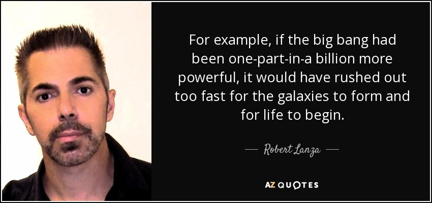 For example, if the big bang had been one-part-in-a billion more powerful, it would have rushed out too fast for the galaxies to form and for life to begin. - Robert Lanza