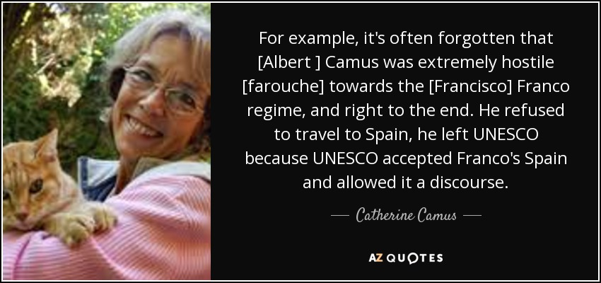 For example, it's often forgotten that [Albert ] Camus was extremely hostile [farouche] towards the [Francisco] Franco regime, and right to the end. He refused to travel to Spain, he left UNESCO because UNESCO accepted Franco's Spain and allowed it a discourse. - Catherine Camus