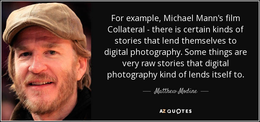 For example, Michael Mann's film Collateral - there is certain kinds of stories that lend themselves to digital photography. Some things are very raw stories that digital photography kind of lends itself to. - Matthew Modine