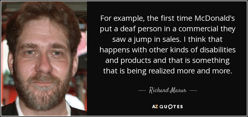 For example, the first time McDonald's put a deaf person in a commercial they saw a jump in sales. I think that happens with other kinds of disabilities and products and that is something that is being realized more and more. - Richard Masur