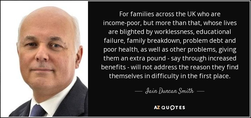 For families across the UK who are income-poor, but more than that, whose lives are blighted by worklessness, educational failure, family breakdown, problem debt and poor health, as well as other problems, giving them an extra pound - say through increased benefits - will not address the reason they find themselves in difficulty in the first place. - Iain Duncan Smith