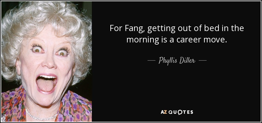 For Fang, getting out of bed in the morning is a career move. - Phyllis Diller