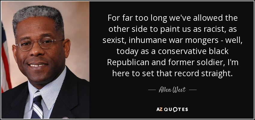 For far too long we've allowed the other side to paint us as racist, as sexist, inhumane war mongers - well, today as a conservative black Republican and former soldier, I'm here to set that record straight. - Allen West