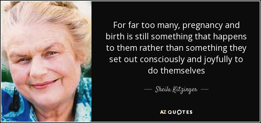 For far too many, pregnancy and birth is still something that happens to them rather than something they set out consciously and joyfully to do themselves - Sheila Kitzinger