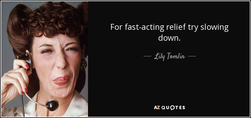 For fast-acting relief try slowing down. - Lily Tomlin