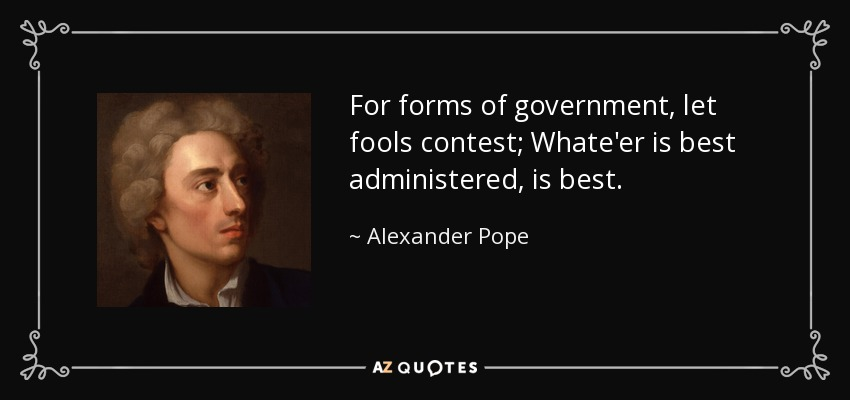 For forms of government, let fools contest; Whate'er is best administered, is best. - Alexander Pope