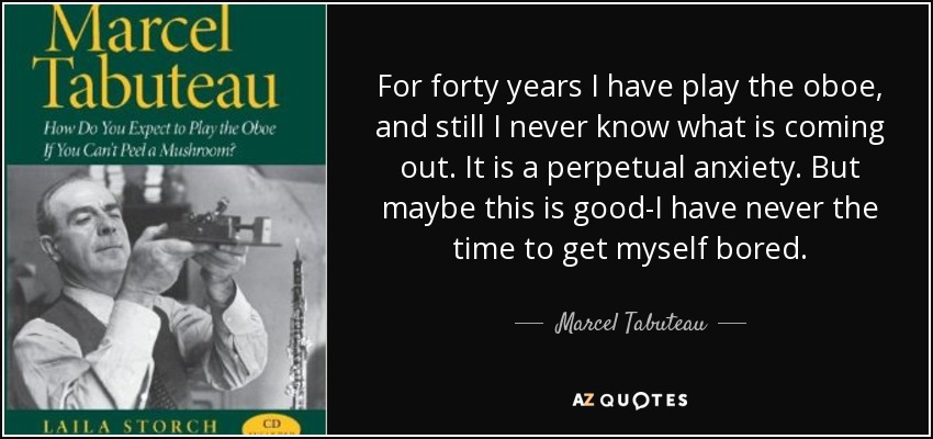 For forty years I have play the oboe, and still I never know what is coming out. It is a perpetual anxiety. But maybe this is good-I have never the time to get myself bored. - Marcel Tabuteau