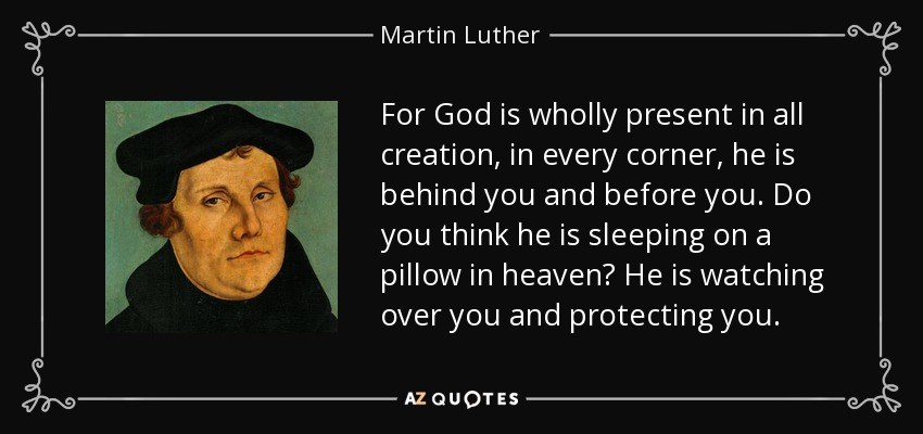 For God is wholly present in all creation, in every corner, he is behind you and before you. Do you think he is sleeping on a pillow in heaven? He is watching over you and protecting you. - Martin Luther