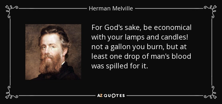 For God's sake, be economical with your lamps and candles! not a gallon you burn, but at least one drop of man's blood was spilled for it. - Herman Melville
