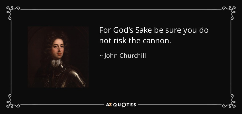 For God's Sake be sure you do not risk the cannon. - John Churchill, 1st Duke of Marlborough