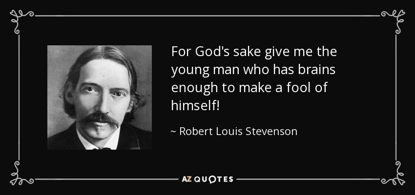 For God's sake give me the young man who has brains enough to make a fool of himself! - Robert Louis Stevenson